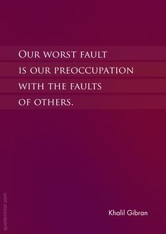 Our worst fault is our preoccupation with the faults of others. –Khalil Gibran www. Rumi Love Quotes, S Quote, Life Quotes, Inspirational Quotes, Cool Quotes, Motivational, Khalil Gibran Quotes, Kahlil Gibran, Spiritual Inspiration