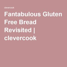 Fantabulous Gluten Free Bread Revisited   clevercook