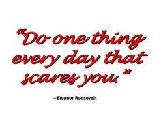 F.E.A.R. False Emotion Appearing Real Take a risk! Do something that scares you every day.