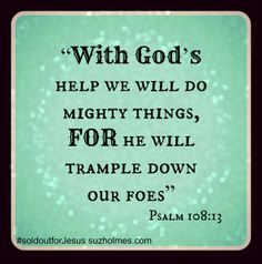 Psalm 108:13 With God's help we will do mighty things, for He  will trample down our foes. suzholmes.com Divine Mercy, I Am Grateful, Bible Verses, Scriptures, Mind Blown, Psalms, Encouragement, God, Thoughts