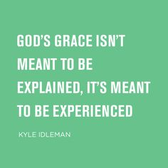 God's grace isn't meant to be explained, it's meant to be experienced. -Kyle Idleman