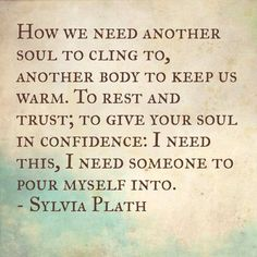 Sylvia Plath. How I need another soul to cling to ...