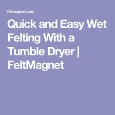 Quick and Easy Wet Felting With a Tumble Dryer | FeltMagnet
