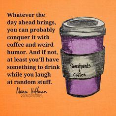 Coffee and weird humor. :) Coffee and weird humor.