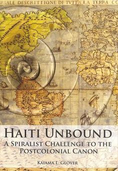 Kaiama L. Glover - Haiti unbound : a spiralist challenge to the postcolonial canon ; Liverpool University Press, 2011 ; 9781846314995  Free open access ebook