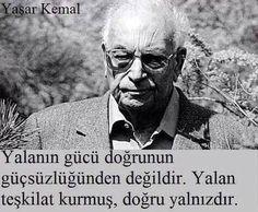 Yalanın gücü doğrunun güçsüzlüğünden değildir. Yalan teşkilat kurmuş, doğru yalnızdır.   - Yaşar Kemal