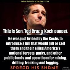 THIS IS TEABAGGER SEN.TED CRUZ...Koch puppet. He was just bribed by the Kochs to introduce a bill that would gift or sell them and their allies America's national forests, parks and other public lands and open them for mining, drilling, fracking and logging. SPREAD HIS SHAME!