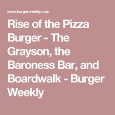 Rise of the Pizza Burger - The Grayson, the Baroness Bar, and Boardwalk - Burger Weekly