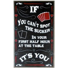 "The correct line is: ""If you can't spot the sucker in the first half hour at the table, you are the sucker."" --Rounders."