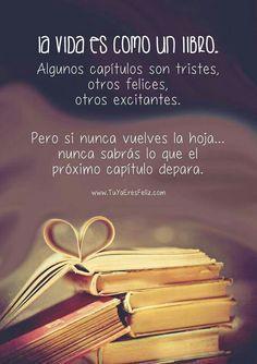 La vida es como un buen libro: algunos capítulos son tristes, otros felices, otros excitantes, pero si nunca vuelves la hoja, nunca sabrás lo que el próximo capítulo depara.... #vida #libro #proximocapitulo