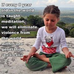IF EVERY 8 YEAR OLD IN THE WORLD IS TAUGHT MEDITATION , WE WILL ELIMINATE VIOLENCE FROM THE WORLD WITHIN ONE GENERATION – DALI LAMA Teach your children mindfulness and support programs that b…