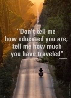 """Don't tell me how educated you are, tell me how much you have traveled"". True. I often find people who have traveled much more interesting than people who are well-educated"