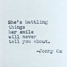 She's battling things her smile will never tell you about. -Jonny Ox She's battling things her smile will never tell you about. -Jonny Ox,Poesie She's battling things her smile will never tell you about. Mood Quotes, Positive Quotes, Motivational Quotes, Poetry Quotes, Inspirational Quotes About Strength, Inspirational Quotes With Images, Morning Quotes, Favorite Quotes, Best Quotes