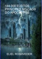 144.000 Eleitos, Príncipes no Caos do Apocalipse, an ebook by Eliel Roshveder at Smashwords