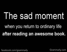 The sad moment when you return to ordinary life after reading an awesome book.