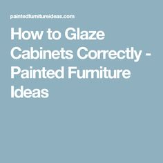 How to Glaze Cabinets Correctly - Painted Furniture Ideas