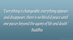 """""""Everything is changeable, everything appears and disappears; there is no blissful peace until one passes beyond the agony of life and death."""" – Buddha"""