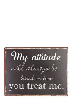 my attitude will always be based on how you treat me