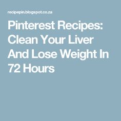 Pinterest Recipes: Clean Your Liver And Lose Weight In 72 Hours
