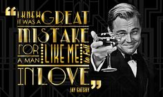 I knew it was a great mistake for a man like me to fall in love. --Jay Gatsby