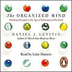 Amazon.com: The Organized Mind: Thinking Straight in the Age of Information Overload (Audible Audio Edition): Daniel Levitin, Luke Daniels, Penguin Books Ltd: Books