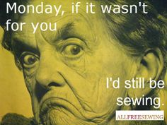 Monday, if it wasn't for you...I'd still be sewing.
