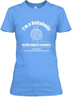 I'm a Knitaholic - so I just had to buy the perfect t-shirt for me, mine is blue, but there are other colors to chose from...can't wait for mine to arrive.