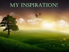 My inspiration to live life to the fullest comes from the real life experiences I'm afforded daily! Life is good!