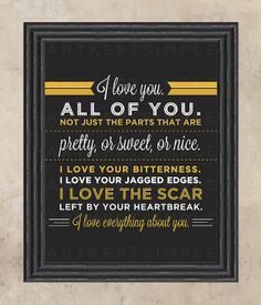I love you. All of you. Not just the parts that are pretty, or sweet, or nice. I love your bitterness. I love your jagged edges. i love the scar left by your heartbreak. I love everything about you.