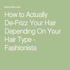 How to Actually De-Frizz Your Hair Depending On Your Hair Type - Fashionista