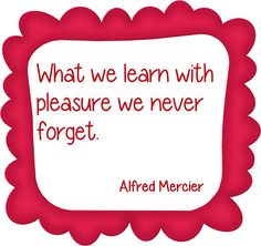 What we learn with pleasure, we never forget
