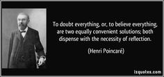 To doubt everything, or, to believe everything, are two equally convenient solutions; both dispense with the necessity of reflection Henri Poincaré