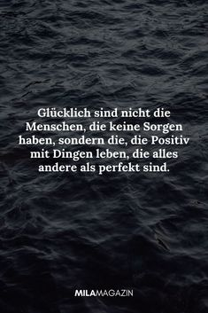 Glücklich sind nicht die Menschen, die keine Sorgen haben, sondern die, die Pos… Happy are not the people who are not worried, but the ones who live positively with things that are anything but perfect. True Quotes, Best Quotes, Believe In Yourself Quotes, Inspirational Quotes For Students, Quotation Marks, Love Your Life, No Worries, Quotes To Live By, Quotations