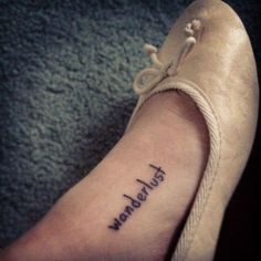 """One Word Tattoo: """"wanderlust"""" It is kinda overdone but I really like how it was placed on the foot bc that seems best fitting. Think it would look better in a color other than black, maybe like green, blue, red, white, purple, teal or something"""