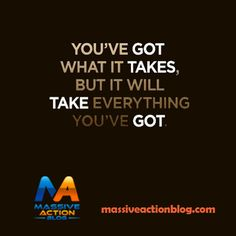 You've Got What it Takes, But It Will Take Everything You've Got! #massiveactionblog #quotes