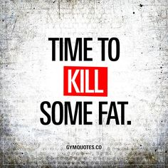 """""""Time to kill some fat."""" Click here to visit gymquotes.co and to enjoy all our motivational gym and workout quotes!"""