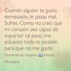 Cuando alguien te gusta demasiado, lo pasas mal. Sufres. Como no creo que mi corazón sea capaz de soportar tal peso, me  esfuerzo todo lo posible para que no me guste. Hombres sin mujeres  Haruki Murakami