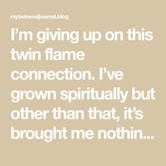 I'm giving up on this twin flame connection. I've grown spiritually but other than that, it's brought me nothing but false hope. I'm pushing away any thought I get about my twin flame. It's time to move on. Will this work? – My Twin Soul Journal I M Giving Up, What Is Your Goal, Single And Happy, Twin Souls, Time To Move On, Push Away, Hope For The Future, Thoughts Of You, Fight For You