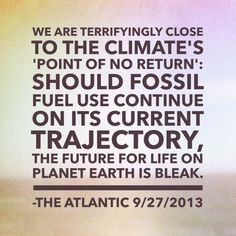 """Check out The Atlantic article: """"We Are Terrifyingly Close to the Climate's 'Point of No Return': Should fossil fuel use continue on its current trajectory, the future for life on planet Earth is bleak."""" http://www.theatlantic.com/technology/archive/2013/09/we-are-terrifyingly-close-to-the-climates-point-of-no-return/280076/ The article discusses the new UN report summarizing the state of strongly-supported current climate science."""
