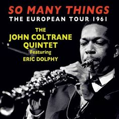 John Coltrane Quintet - So Many Things (2015) A  four CD set featuring November 1961 appearances in Paris, Copenhagen, Helsinki and Stockholm. Coltrane's first European tour as leader. One Down Beat reviewer referred to Coltrane and Dolphy's playing in this period as gobbledegook. The sound is only fair, unlike the music.