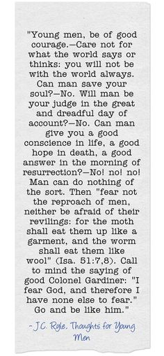 Young men, be of good courage.—Care not for what the world says or thinks: you will not be with the world always. Can man save your soul?—No. Will man be your judge in the great and dreadful day of account?—No. Can man give you a good conscience in life, a good hope in death, a good answer in the morning of resurrection?—No! no! no! Man can do nothing of the sort. Then fear not the reproach of men, neither be afraid of their revilings: for the moth shall eat them up like...