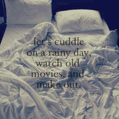 Let's cuddle on a rainy day, watch old movies and make out. #quotes