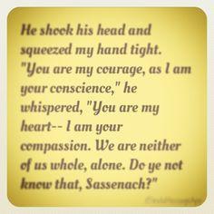 """.Jamie quote """"Sacudió la cabeza y me oprimió la mano - Tu eres mi valor, así como yo soy tu conciencia,- susurró -Tú eres mi corazón y yo tu compasión . Solos no somos nada. No lo sabes, Sassenach?"""" (Tambores de otoño)"""
