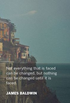 Not everything that is faced can be changed, but nothing can be changed until it is faced. - James Baldwin #change