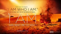 "God said to Moses, ""I am who I am. This is what you are to say to the Israelites: 'I am has sent me to you.' "" [ Exodus 3:14 NIV ]"