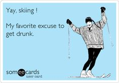 Yay, skiing ! My favorite excuse to get drunk.