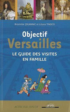 Objectif Versailles. Le guide des visites en famille - 940.23 JOU