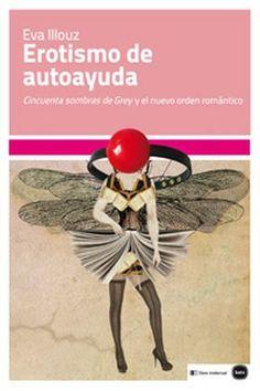 Illouz, Eva. Erotismo de autoayuda : Cincuenta sombras de Grey y el nuevo orden romántico. Madrid : Clave Intelectual, 2014