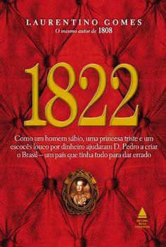 1822 - Como um homem sábio, uma princesa triste e um escocês louco por dinheiro ajudaram D. Pedro a criar o Brasil, um país que tinha tudo para dar errado (Portuguese Edition) by Laurentino Gomes