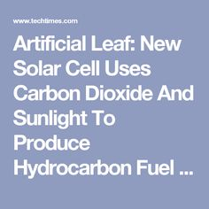 A new solar cell converts carbon dioxide into hydrocarbon fuel using sunlight. The artificial leaf may help solve problems related to energy use. Energy Use, Sustainable Energy, Sunlight, Solar, Tech, Science, Times, Ceramics, Ceramica